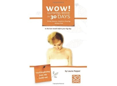 Wow! Glowing Bride in 30 Days: Bridal Beauty, Health & Staying Stress Free in the Last Month Before Your Wedding Day